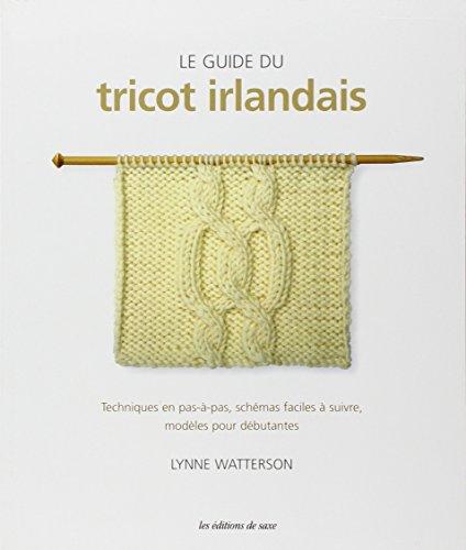 Le guide du tricot irlandais : Techniques en pas-à-pas, schémas faciles à suivre, modèles pour débutantes