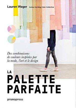 La palette parfaite - Des combinaisons de couleurs inspirées par la mode, l'art et le design