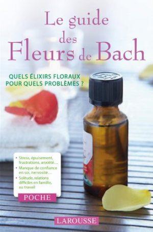 Le guide des Fleurs de Bach: Quels élixirs floraux pour quels problèmes ?