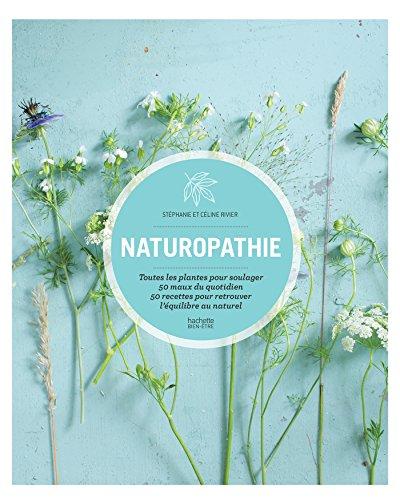 Naturopathie: Toutes les plantes pour soulager 50 maux du quotidien 50 recettes pour retrouver l équilibre au natu