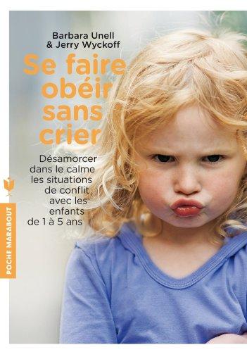Se faire obéir sans crier: Désamorcer dans le calme les situations de conflit, avec les enfants de 1 à 5 ans